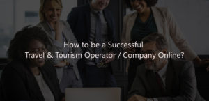 How to be a successful Travel & Tourism Operator Company online