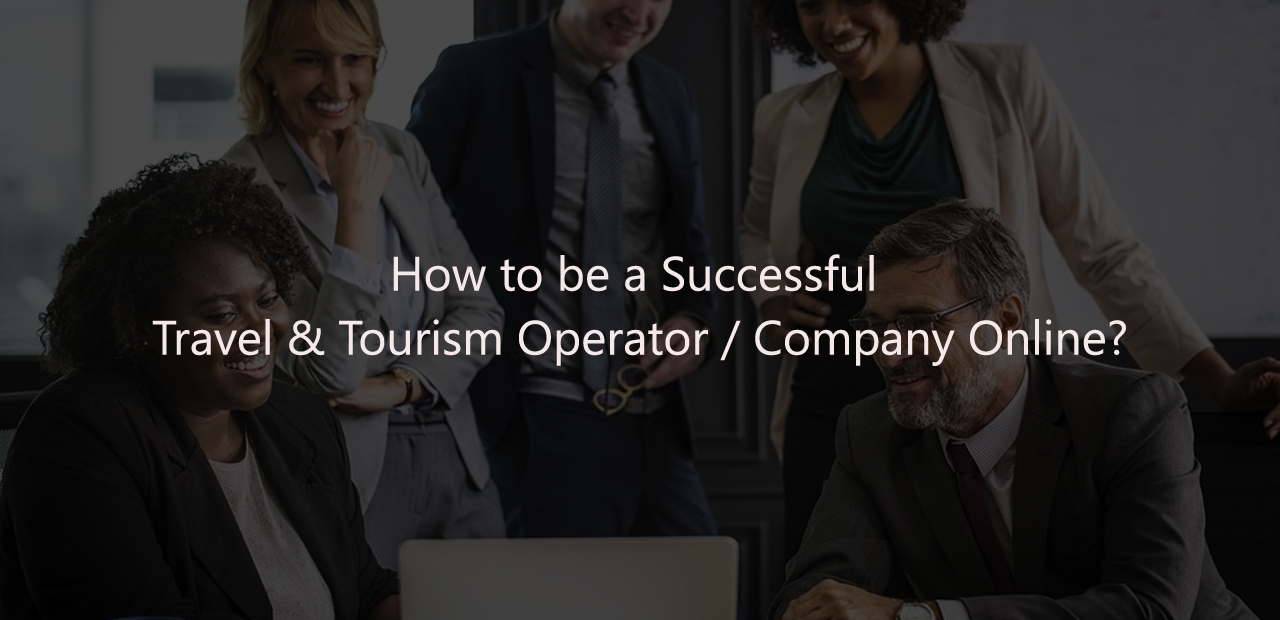 How to be a successful Travel & Tourism Operator / Company online?