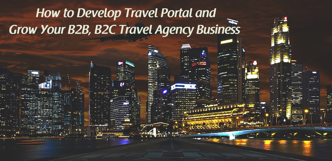 How to Develop Travel Portal and Grow Your B2B, B2C Travel Agency Business