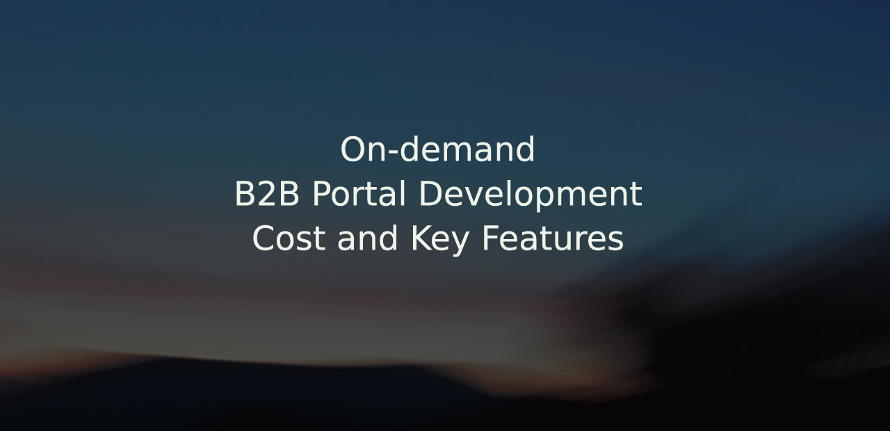On-demand B2B Portal Development with Cost and Key Features